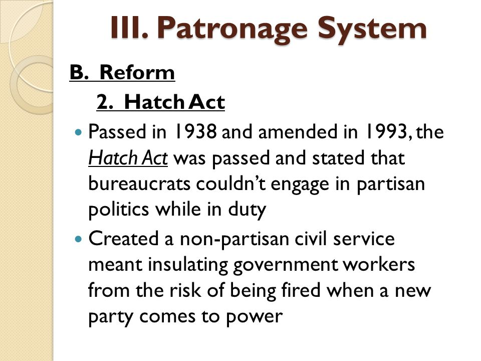 B. Reform 2. Hatch Act Passed in 1938 and amended in 1993, the Hatch Act was passed and stated that bureaucrats couldn't engage in partisan politics w