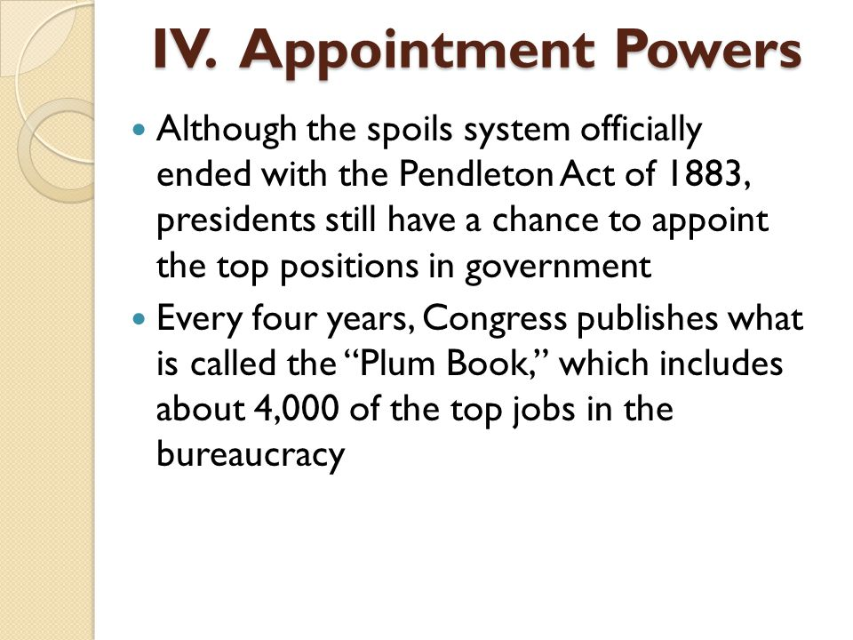 Although the spoils system officially ended with the Pendleton Act of 1883, presidents still have a chance to appoint the top positions in government