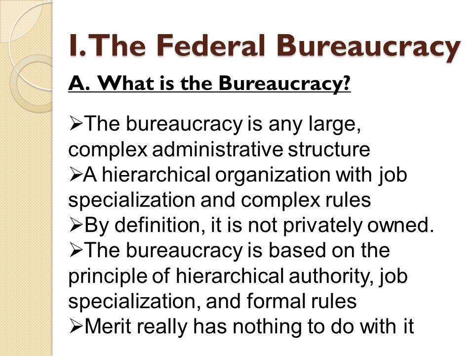 A bureaucracy is a way of organizing people to do work Bureau = desk; cracy = type of governmental structure (French) A bureaucrat is a person with defined responsibilities in a bureaucracy The main purpose of the federal bureaucracy is to carry out the policy decisions of the President and Congress I.