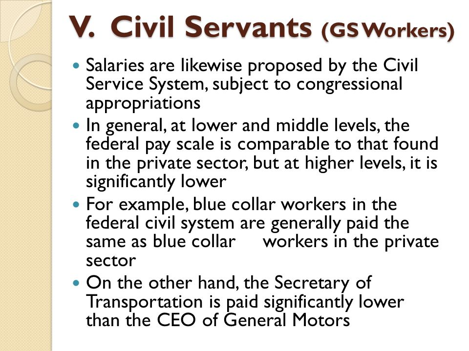 Salaries are likewise proposed by the Civil Service System, subject to congressional appropriations In general, at lower and middle levels, the federa