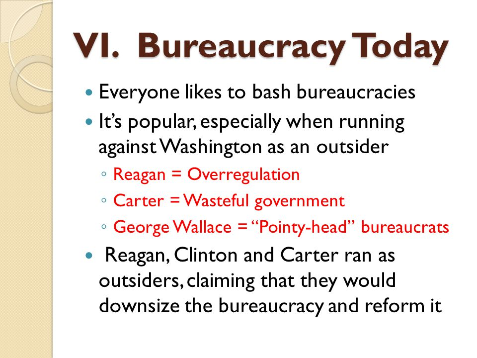 Everyone likes to bash bureaucracies It's popular, especially when running against Washington as an outsider ◦ Reagan = Overregulation ◦ Carter = Wast