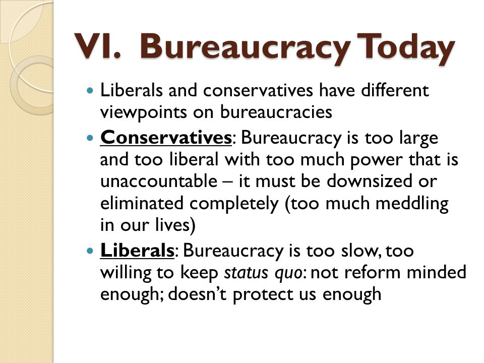 Liberals and conservatives have different viewpoints on bureaucracies Conservatives: Bureaucracy is too large and too liberal with too much power that