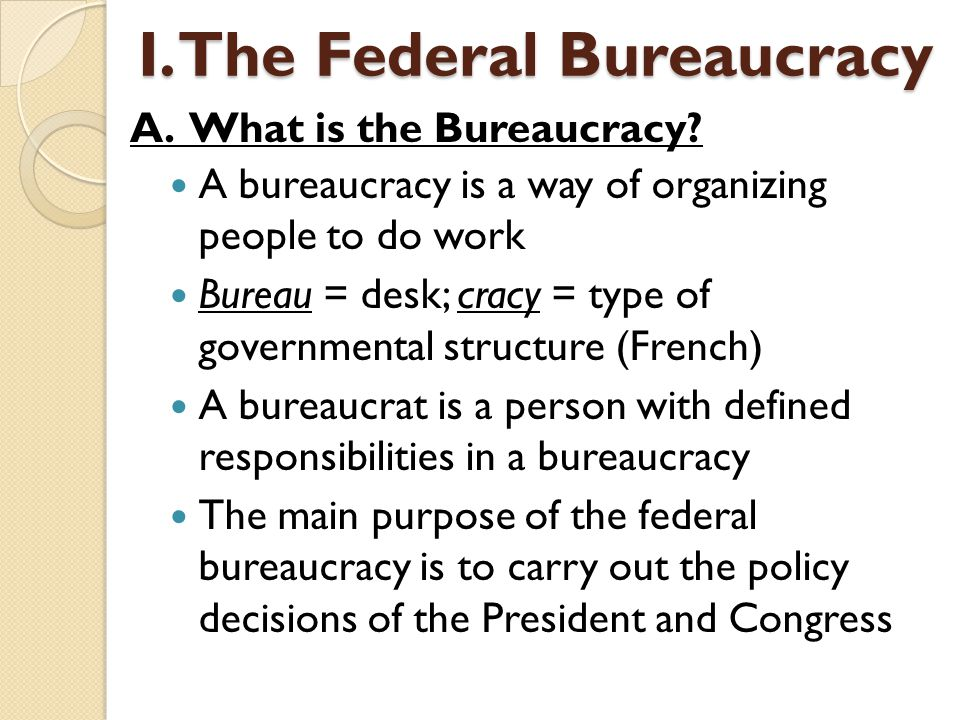 A bureaucracy is a way of organizing people to do work Bureau = desk; cracy = type of governmental structure (French) A bureaucrat is a person with de