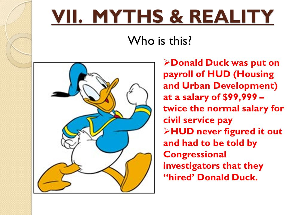 VII. MYTHS & REALITY Who is this?  Donald Duck was put on payroll of HUD (Housing and Urban Development) at a salary of $99,999 – twice the normal sa