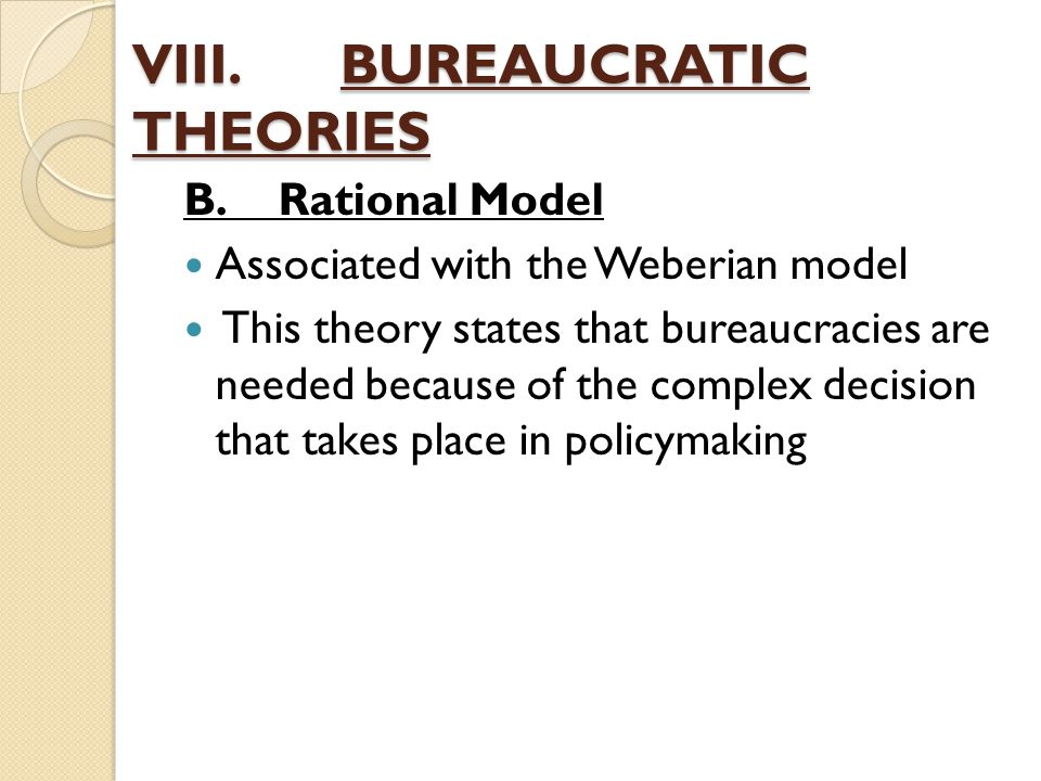 VIII.BUREAUCRATIC THEORIES B.Rational Model Associated with the Weberian model This theory states that bureaucracies are needed because of the complex
