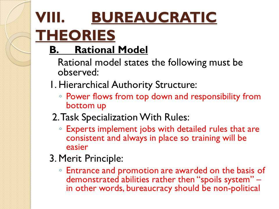 VIII.BUREAUCRATIC THEORIES B.Rational Model Rational model states the following must be observed: 1. Hierarchical Authority Structure: ◦ Power flows f