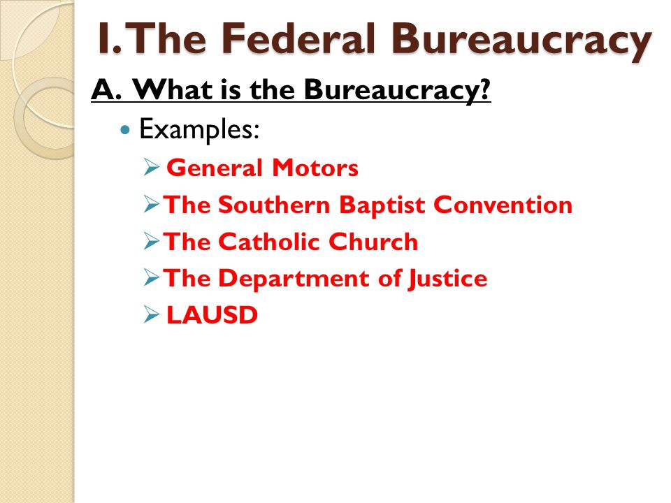 Examples:  General Motors  The Southern Baptist Convention  The Catholic Church  The Department of Justice  LAUSD I. The Federal Bureaucracy A. W