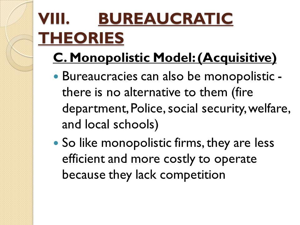 VIII.BUREAUCRATIC THEORIES C. Monopolistic Model: (Acquisitive) Bureaucracies can also be monopolistic - there is no alternative to them (fire departm