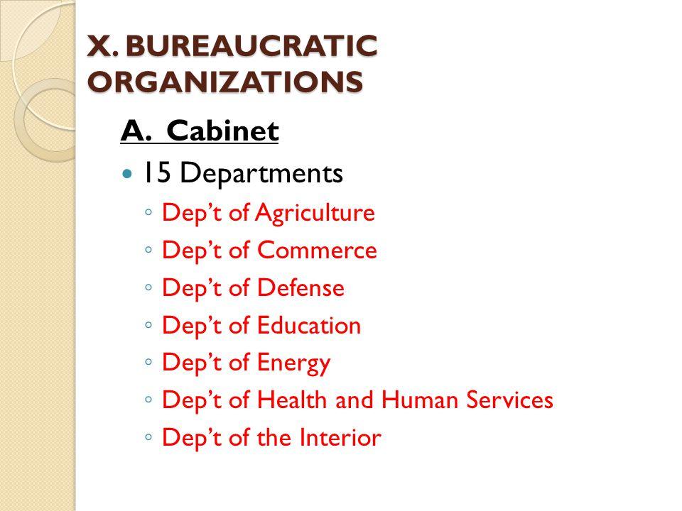 X. BUREAUCRATIC ORGANIZATIONS A. Cabinet 15 Departments ◦ Dep't of Agriculture ◦ Dep't of Commerce ◦ Dep't of Defense ◦ Dep't of Education ◦ Dep't of