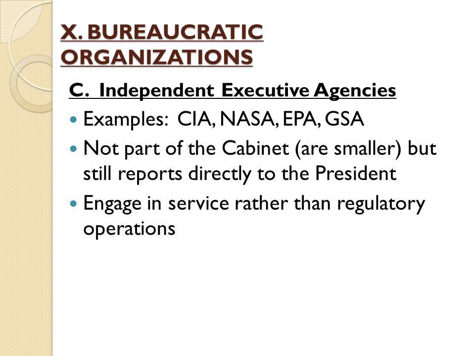 X. BUREAUCRATIC ORGANIZATIONS C. Independent Executive Agencies Examples: CIA, NASA, EPA, GSA Not part of the Cabinet (are smaller) but still reports