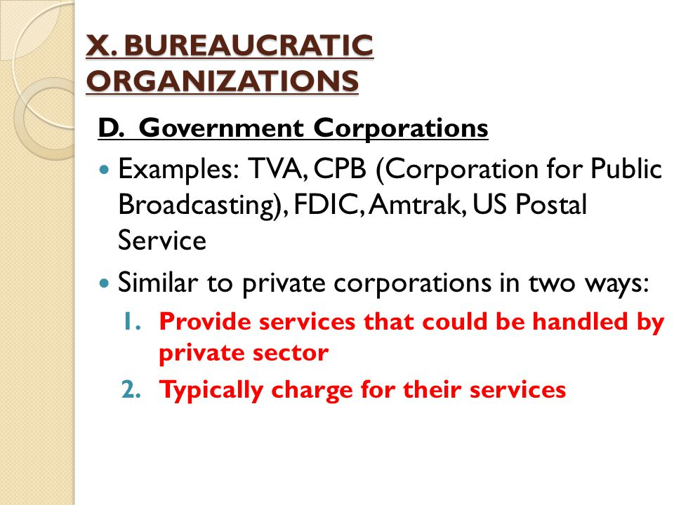X. BUREAUCRATIC ORGANIZATIONS D. Government Corporations Examples: TVA, CPB (Corporation for Public Broadcasting), FDIC, Amtrak, US Postal Service Sim