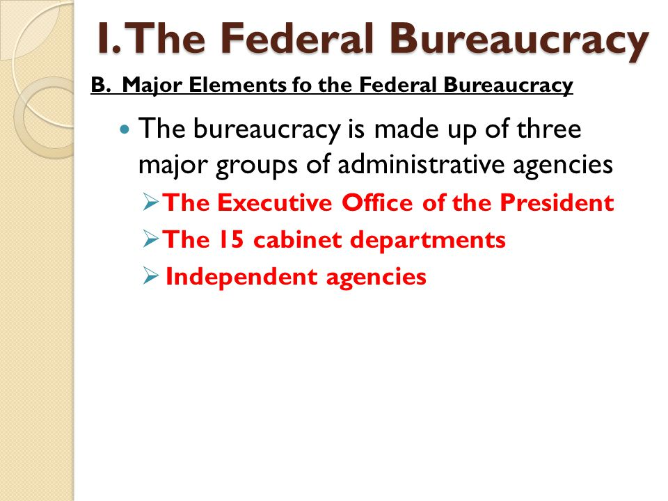 The bureaucracy is made up of three major groups of administrative agencies  The Executive Office of the President  The 15 cabinet departments  Ind