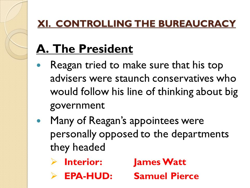 XI. CONTROLLING THE BUREAUCRACY A. The President Reagan tried to make sure that his top advisers were staunch conservatives who would follow his line