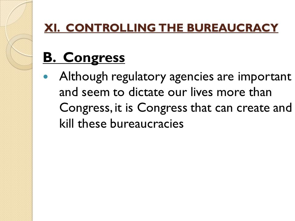 XI. CONTROLLING THE BUREAUCRACY B. Congress Although regulatory agencies are important and seem to dictate our lives more than Congress, it is Congres