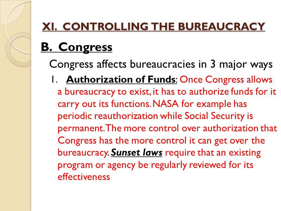 XI. CONTROLLING THE BUREAUCRACY B. Congress Congress affects bureaucracies in 3 major ways 1.Authorization of Funds: Once Congress allows a bureaucrac