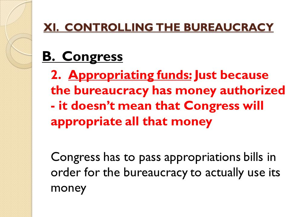 XI. CONTROLLING THE BUREAUCRACY B. Congress 2.Appropriating funds: Just because the bureaucracy has money authorized - it doesn't mean that Congress w