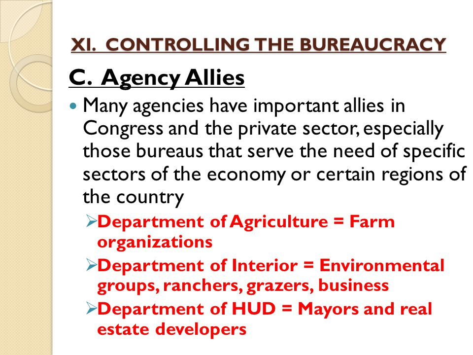 XI. CONTROLLING THE BUREAUCRACY C. Agency Allies Many agencies have important allies in Congress and the private sector, especially those bureaus that