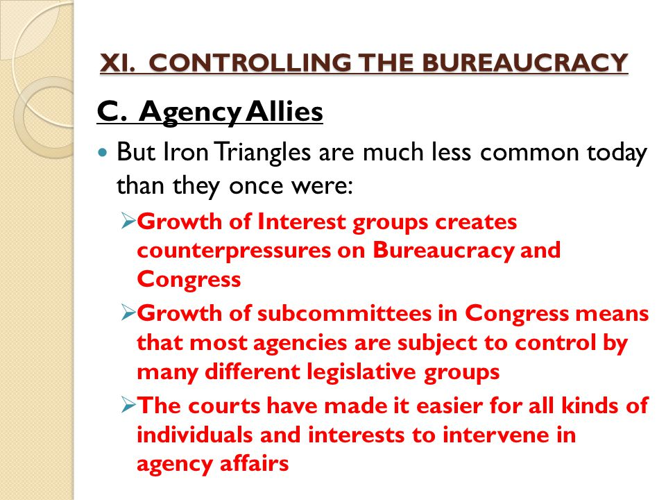 XI. CONTROLLING THE BUREAUCRACY C. Agency Allies But Iron Triangles are much less common today than they once were:  Growth of Interest groups create