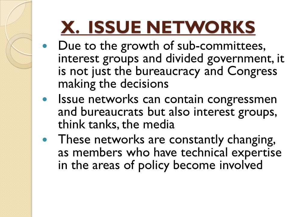 X. ISSUE NETWORKS Due to the growth of sub-committees, interest groups and divided government, it is not just the bureaucracy and Congress making the