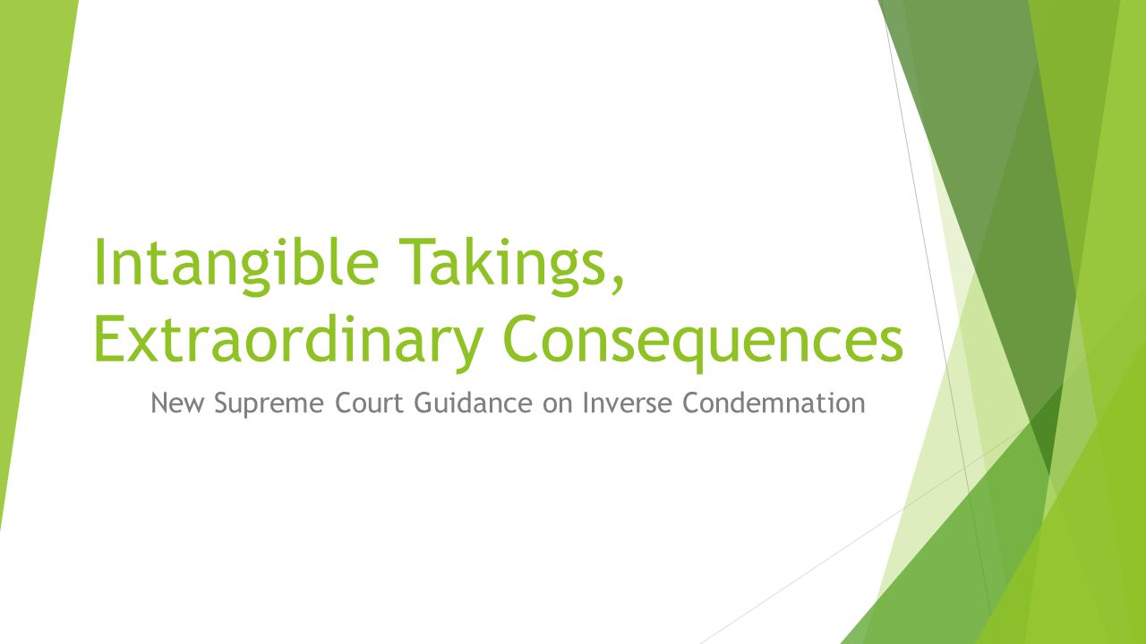 Intangible Takings, Extraordinary Consequences New Supreme Court Guidance on Inverse Condemnation