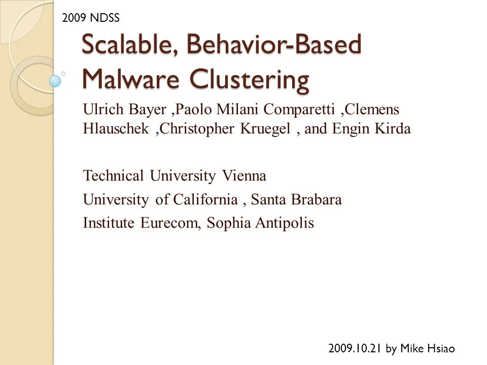 Scalable, Behavior-Based Malware Clustering Ulrich Bayer,Paolo Milani Comparetti,Clemens Hlauschek,Christopher Kruegel, and Engin Kirda Technical University Vienna University of California, Santa Brabara Institute Eurecom, Sophia Antipolis 2009.10.21 by Mike Hsiao 2009 NDSS