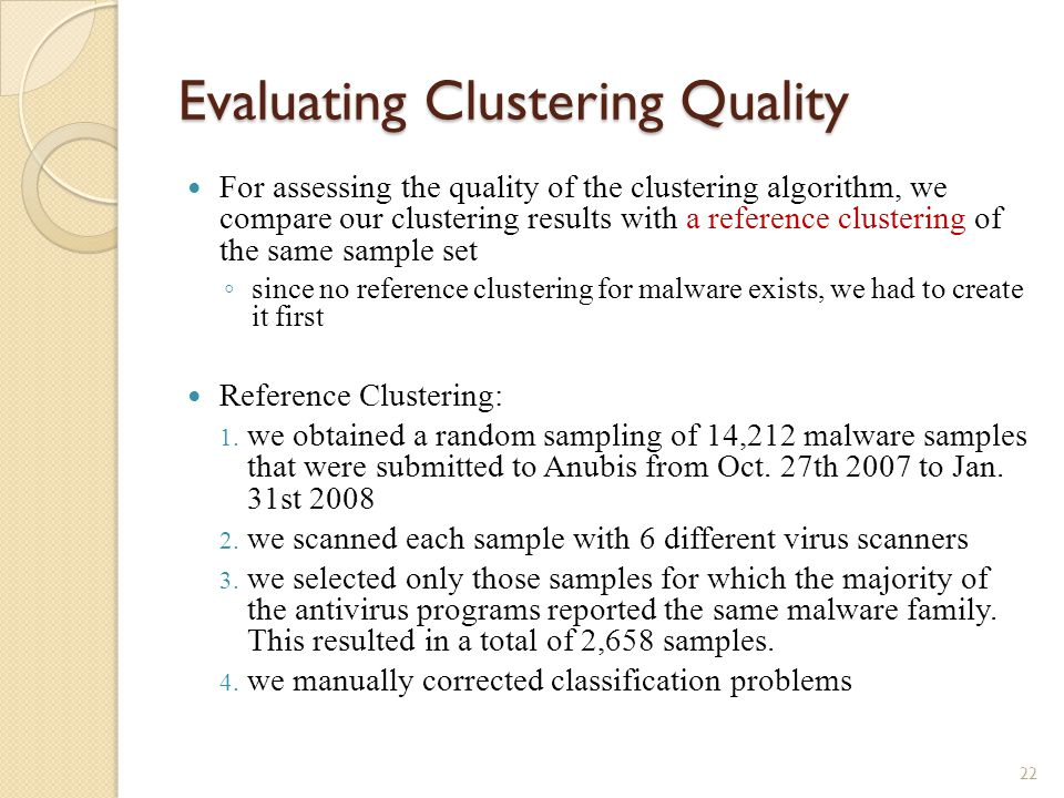 Evaluating Clustering Quality For assessing the quality of the clustering algorithm, we compare our clustering results with a reference clustering of the same sample set ◦ since no reference clustering for malware exists, we had to create it first Reference Clustering: 1.