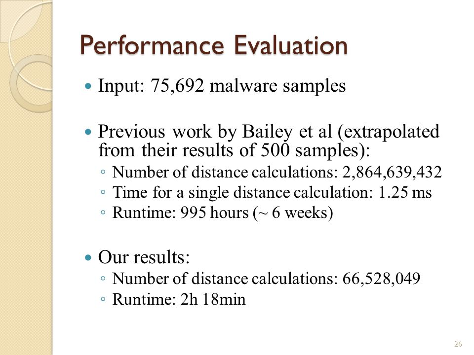 Performance Evaluation Input: 75,692 malware samples Previous work by Bailey et al (extrapolated from their results of 500 samples): ◦ Number of distance calculations: 2,864,639,432 ◦ Time for a single distance calculation: 1.25 ms ◦ Runtime: 995 hours (~ 6 weeks) Our results: ◦ Number of distance calculations: 66,528,049 ◦ Runtime: 2h 18min 26
