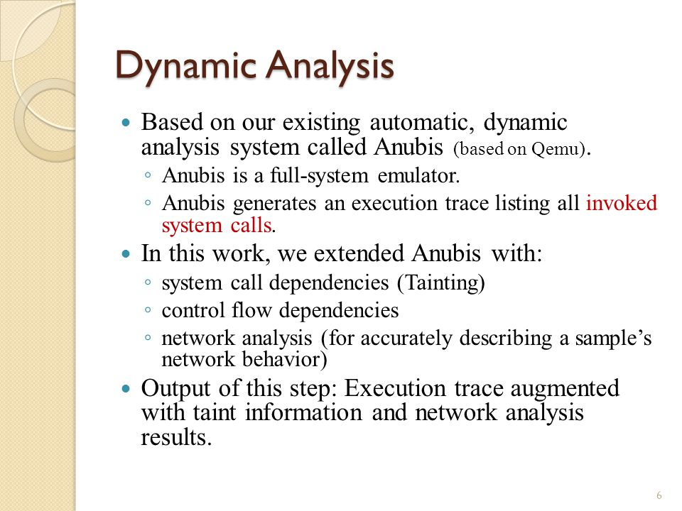 Dynamic Analysis Based on our existing automatic, dynamic analysis system called Anubis (based on Qemu).
