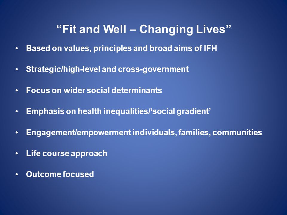 """""""Fit and Well – Changing Lives"""" Based on values, principles and broad aims of IFH Strategic/high-level and cross-government Focus on wider social dete"""