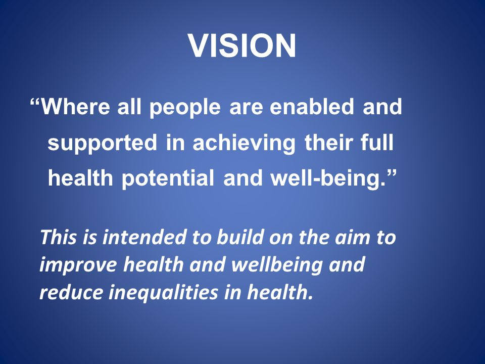 """VISION """"Where all people are enabled and supported in achieving their full health potential and well-being."""" This is intended to build on the aim to i"""