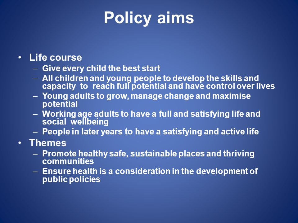 Policy aims Life course –Give every child the best start –All children and young people to develop the skills and capacity to reach full potential and