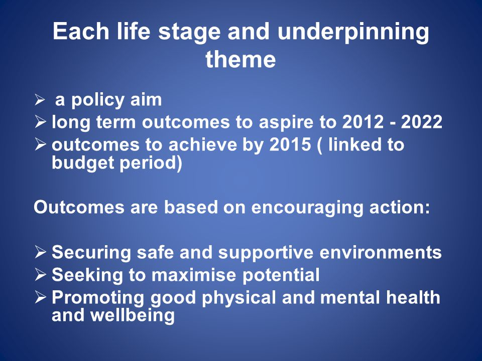 Each life stage and underpinning theme  a policy aim  long term outcomes to aspire to 2012 - 2022  outcomes to achieve by 2015 ( linked to budget p