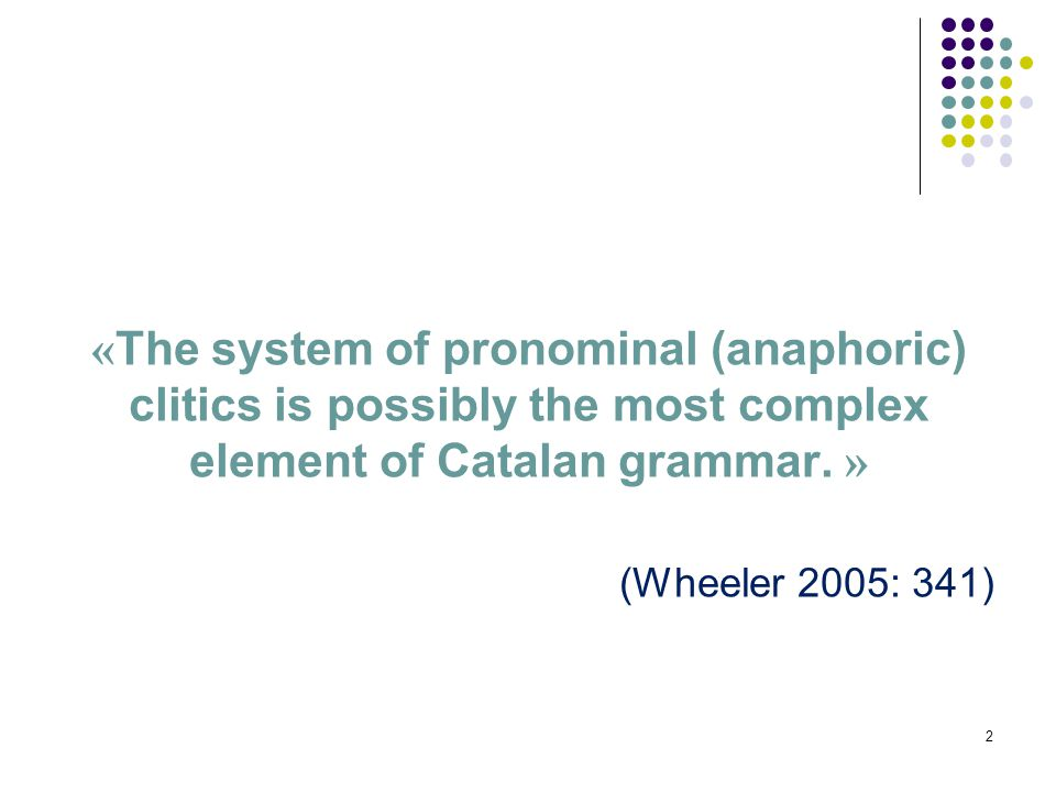 2 « The system of pronominal (anaphoric) clitics is possibly the most complex element of Catalan grammar.