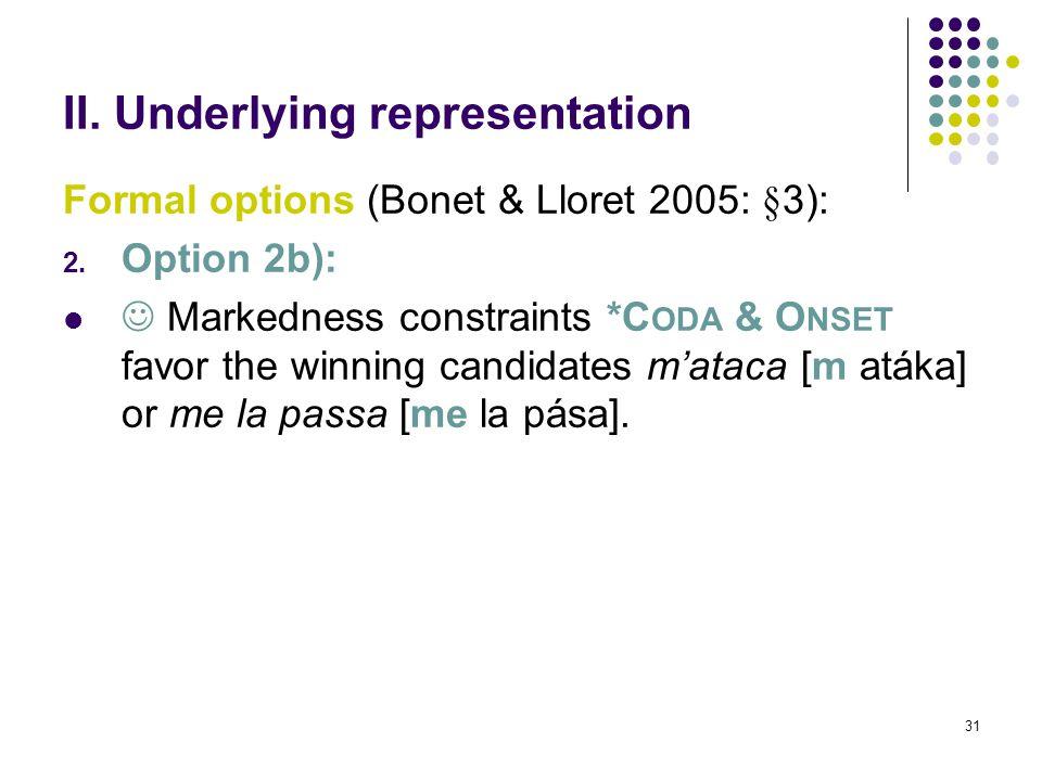 31 II. Underlying representation Formal options (Bonet & Lloret 2005: §3): 2.