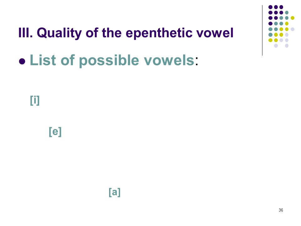 36 III. Quality of the epenthetic vowel List of possible vowels: [i] [e] [a]