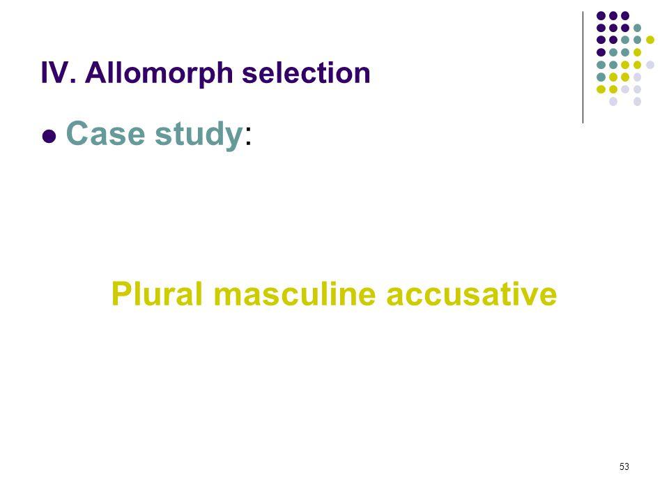53 IV. Allomorph selection Case study: Plural masculine accusative