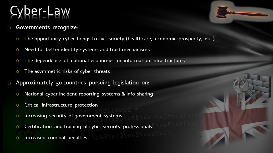 o Governments recognize: o The opportunity cyber brings to civil society (healthcare, economic prosperity, etc.) o Need for better identity systems and trust mechanisms o The dependence of national economies on information infrastructures o The asymmetric risks of cyber threats o Approximately 50 countries pursuing legislation on: o National cyber incident reporting systems & info sharing o Critical infrastructure protection o Increasing security of government systems o Certification and training of cyber-security professionals o Increased criminal penalties