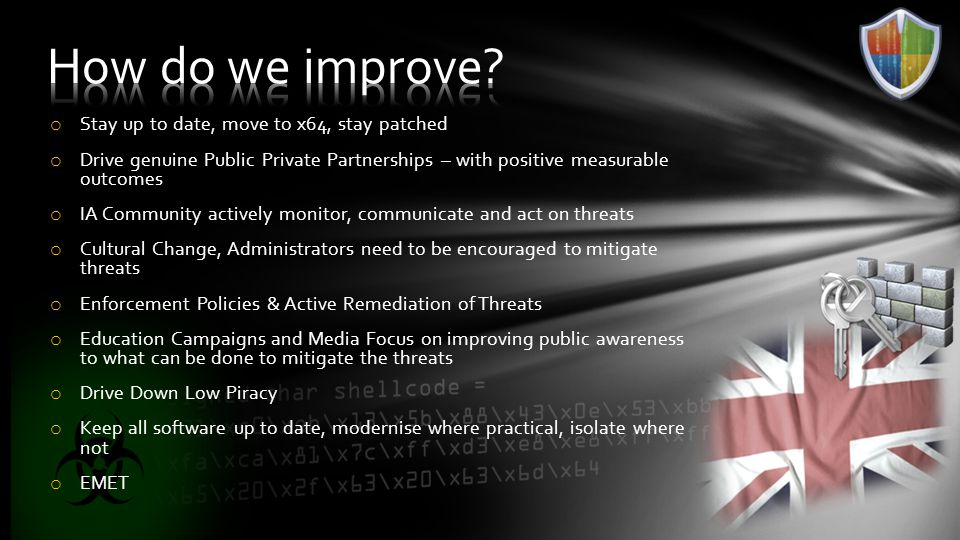 o Stay up to date, move to x64, stay patched o Drive genuine Public Private Partnerships – with positive measurable outcomes o IA Community actively monitor, communicate and act on threats o Cultural Change, Administrators need to be encouraged to mitigate threats o Enforcement Policies & Active Remediation of Threats o Education Campaigns and Media Focus on improving public awareness to what can be done to mitigate the threats o Drive Down Low Piracy o Keep all software up to date, modernise where practical, isolate where not o EMET