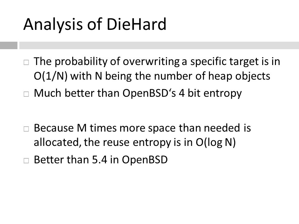 Analysis of DieHard  The probability of overwriting a specific target is in O(1/N) with N being the number of heap objects  Much better than OpenBSD's 4 bit entropy  Because M times more space than needed is allocated, the reuse entropy is in O(log N)  Better than 5.4 in OpenBSD