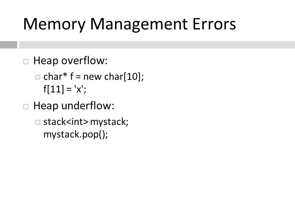 Memory Management Errors  Heap overflow:  char* f = new char[10]; f[11] = 'x';  Heap underflow:  stack mystack; mystack.pop();