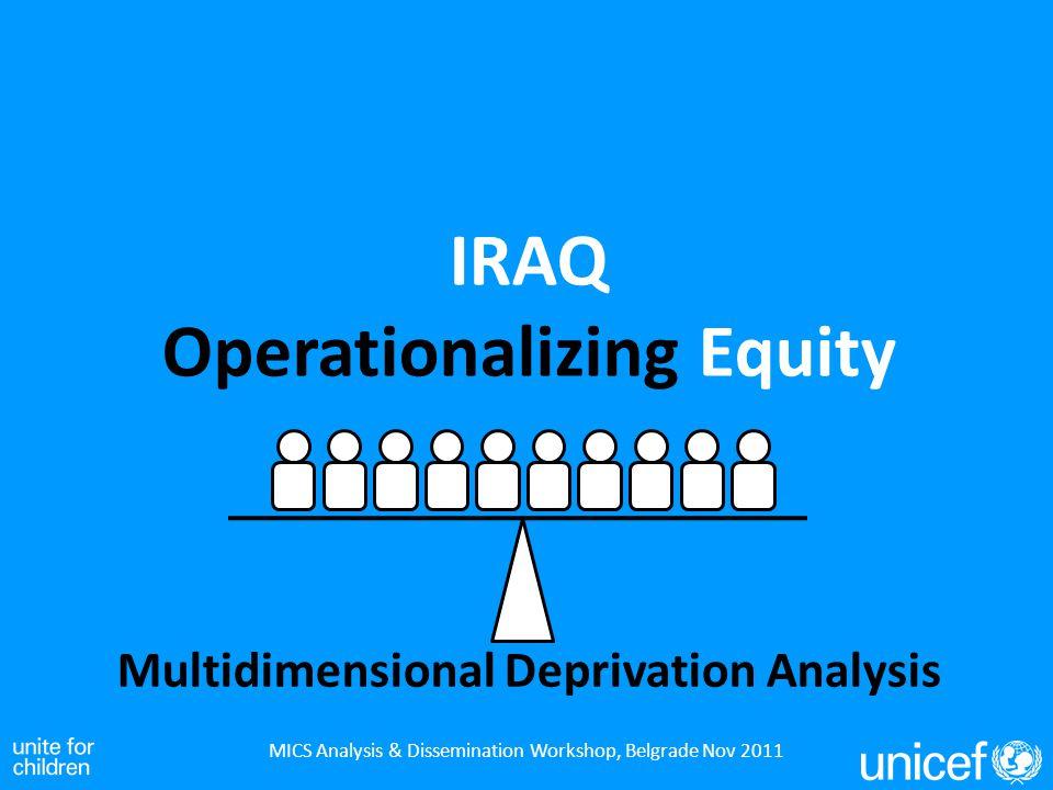 IRAQ Operationalizing Equity MICS Analysis & Dissemination Workshop, Belgrade Nov 2011 Multidimensional Deprivation Analysis