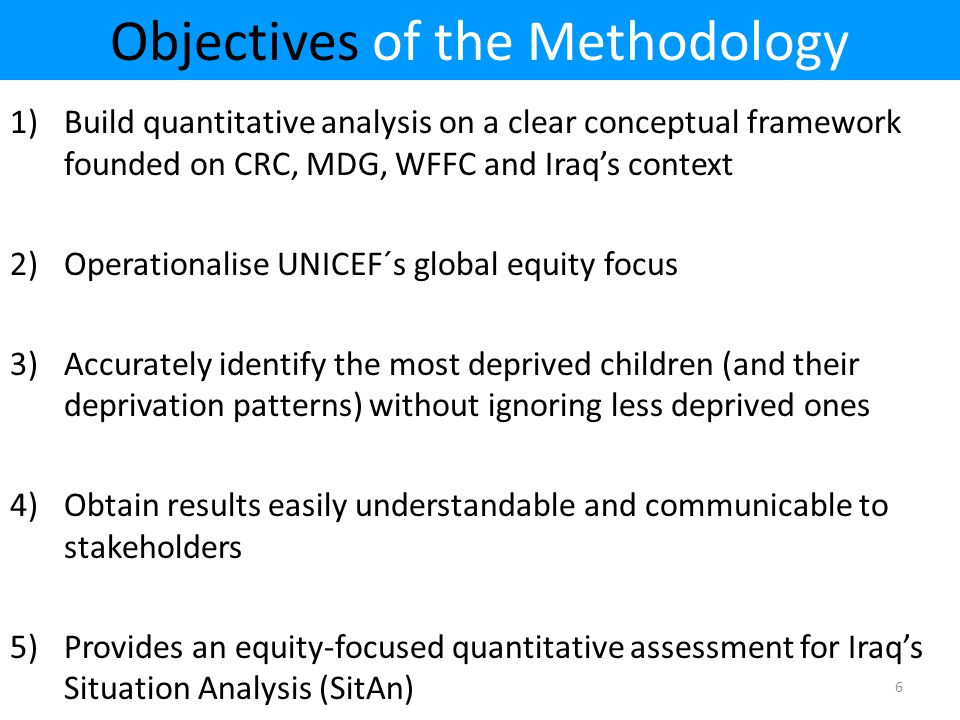 Objectives of the Methodology 1)Build quantitative analysis on a clear conceptual framework founded on CRC, MDG, WFFC and Iraq's context 2)Operationalise UNICEF´s global equity focus 3)Accurately identify the most deprived children (and their deprivation patterns) without ignoring less deprived ones 4)Obtain results easily understandable and communicable to stakeholders 5)Provides an equity-focused quantitative assessment for Iraq's Situation Analysis (SitAn) 6