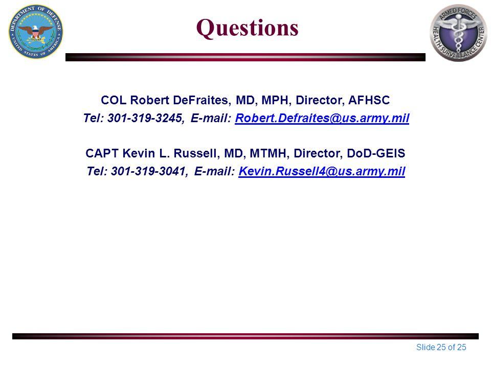 Slide 25 of 25 Questions COL Robert DeFraites, MD, MPH, Director, AFHSC Tel: 301-319-3245, E-mail: Robert.Defraites@us.army.milRobert.Defraites@us.army.mil CAPT Kevin L.