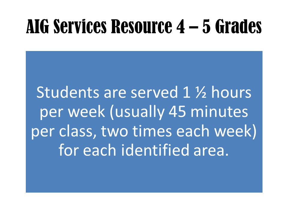 AIG Services Resource 4 – 5 Grades Students are served 1 ½ hours per week (usually 45 minutes per class, two times each week) for each identified area.