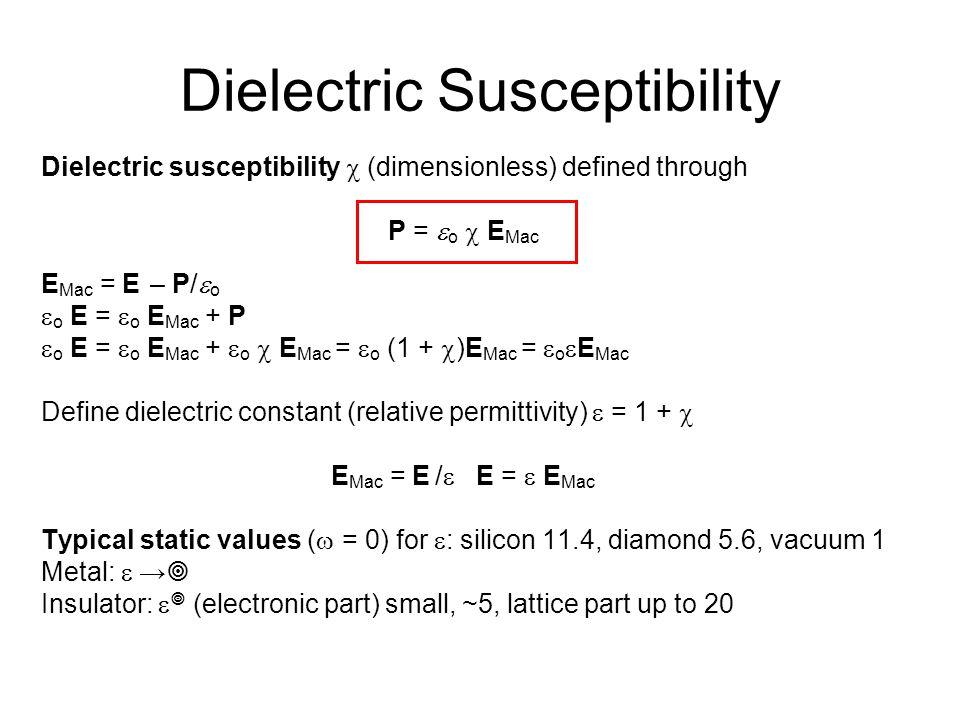Dielectric Susceptibility Dielectric susceptibility  (dimensionless) defined through P =  o  E Mac E Mac = E – P/  o  o E =  o E Mac + P  o E =  o E Mac +  o  E Mac =  o (1 +  )E Mac =  o  E Mac Define dielectric constant (relative permittivity)  = 1 +  E Mac = E /  E =  E Mac Typical static values (  = 0) for  : silicon 11.4, diamond 5.6, vacuum 1 Metal:  →  Insulator:   (electronic part) small, ~5, lattice part up to 20