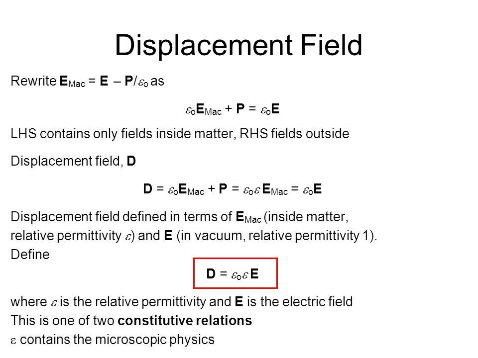 Displacement Field Rewrite E Mac = E – P/  o as  o E Mac + P =  o E LHS contains only fields inside matter, RHS fields outside Displacement field, D D =  o E Mac + P =  o  E Mac =  o E Displacement field defined in terms of E Mac (inside matter, relative permittivity  ) and E (in vacuum, relative permittivity 1).