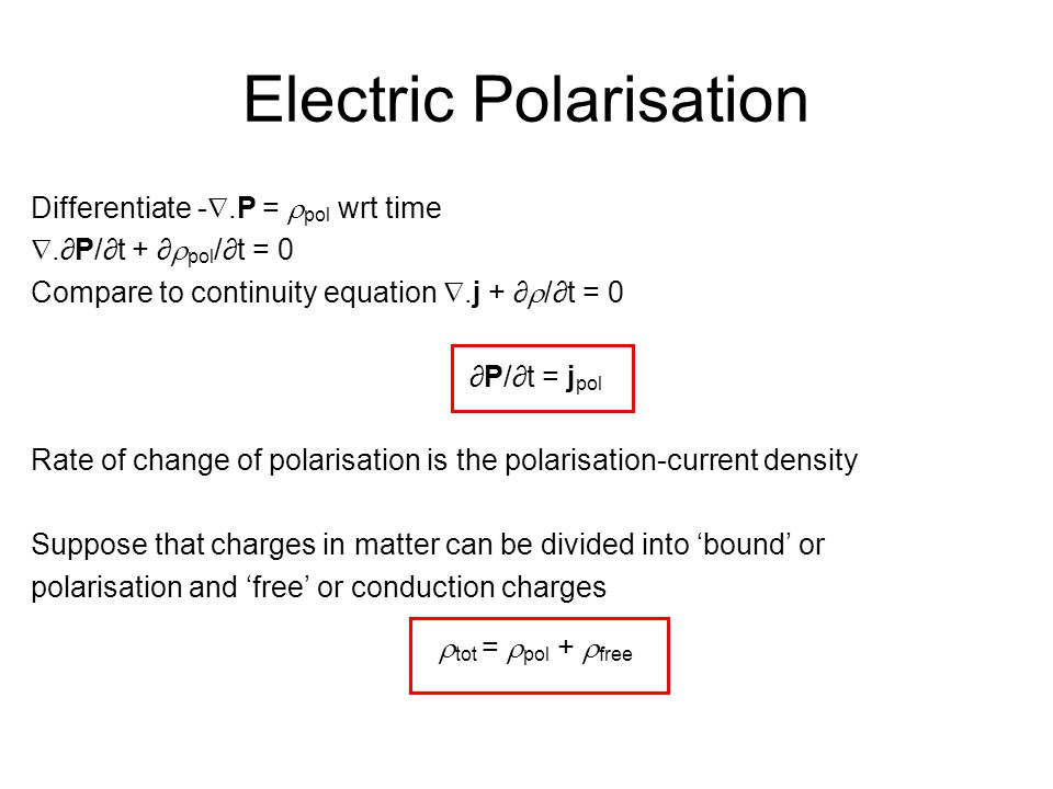 Electric Polarisation Differentiate - .P =  pol wrt time .∂P/∂t + ∂  pol /∂t = 0 Compare to continuity equation .j + ∂  /∂t = 0 ∂P/∂t = j pol Rate of change of polarisation is the polarisation-current density Suppose that charges in matter can be divided into 'bound' or polarisation and 'free' or conduction charges  tot =  pol +  free