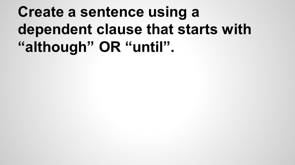Create a sentence using a dependent clause that starts with although OR until .