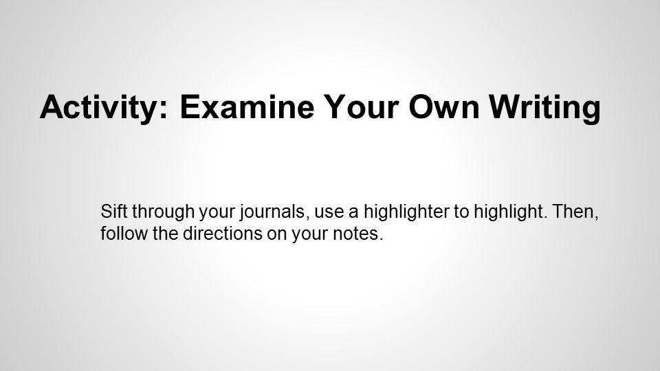 Activity: Examine Your Own Writing Sift through your journals, use a highlighter to highlight.