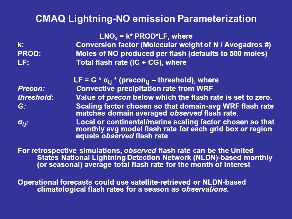 CMAQ Lightning-NO emission Parameterization LNO x = k* PROD*LF, where k: Conversion factor (Molecular weight of N / Avogadros #) PROD: Moles of NO produced per flash (defaults to 500 moles) LF: Total flash rate (IC + CG), where LF = G * α i,j * (precon i,j – threshold), where Precon:Convective precipitation rate from WRF threshold: Value of precon below which the flash rate is set to zero.